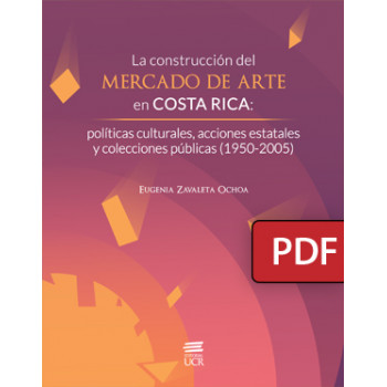 The construction of the art market in Costa Rica: cultural policies, state actions and public collections (1950-2005) (PDF digital book)
