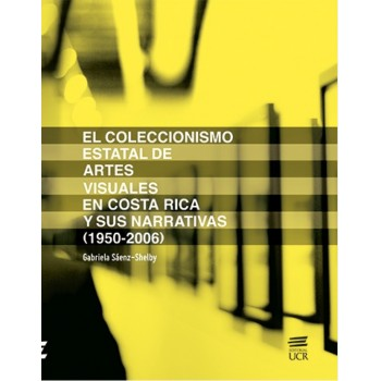 EL COLECCIONISMO ESTATAL DE ARTES VISUALES EN COSTA RICA Y SUS NARRATIVAS 1950-2006(VERSION IMPRESA)