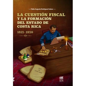 LA CUESTION FISCAL Y LA FORMACION DEL ESTADO DE COSTA RICA 1821-1859 (VERSION IMPRESA)