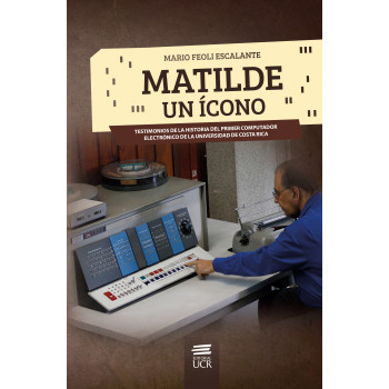 Matilde, an icon. Testimonials of the history of the first electronic computer of the University of Costa Rica