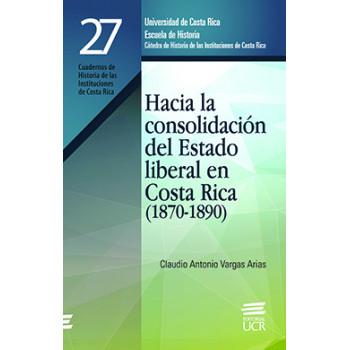 HACIA LA CONSOLIDACION DEL ESTADO LIBERAL EN C.R. 1870-1890 #27 (VERSION IMPRESA)