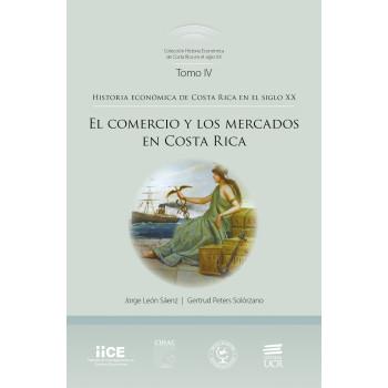 HISTORIA ECONOMICA DE COSTA RICA EN EL SIGLO XX TOMO IV EL COMERCIO Y LOS MERCADOS (VERSION IMPRESA)