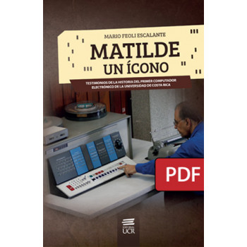Matilde, an icon. Testimonies of the history of the first electronic computer of the University of Costa Rica (PDF digital book)